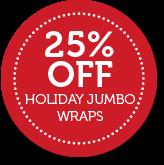 25% Off HOLIDAY JUMBO WRAPS