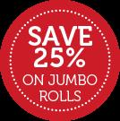 SAVE 25% ON JUMBO ROLLS