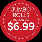 JUMBO ROLLS S LOW AS $6.99